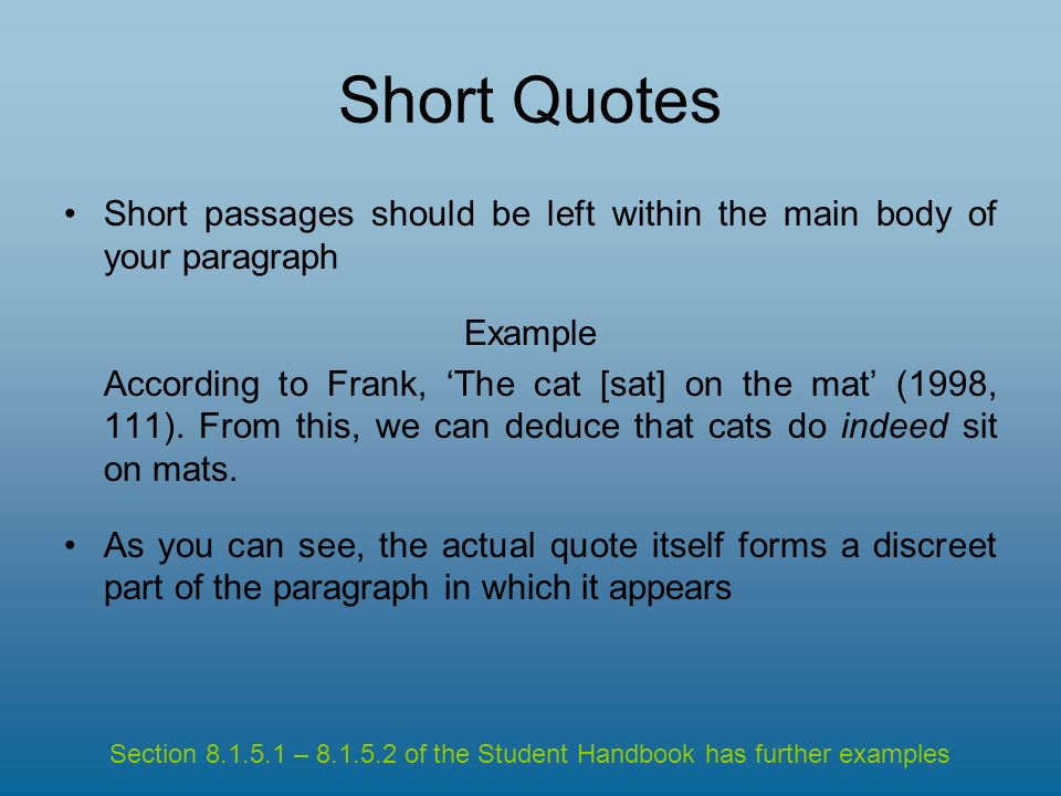 Short Quotes Short passages should be left within the main body of your paragraph Example According to Frank, The cat [sat] on the mat (1998, 111).