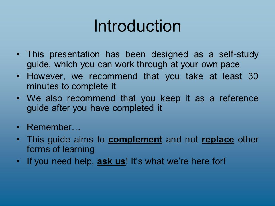 Introduction This presentation has been designed as a self-study guide, which you can work through at your own pace However, we recommend that you take at least 30 minutes to complete it We also recommend that you keep it as a reference guide after you have completed it Remember… This guide aims to complement and not replace other forms of learning If you need help, ask us.