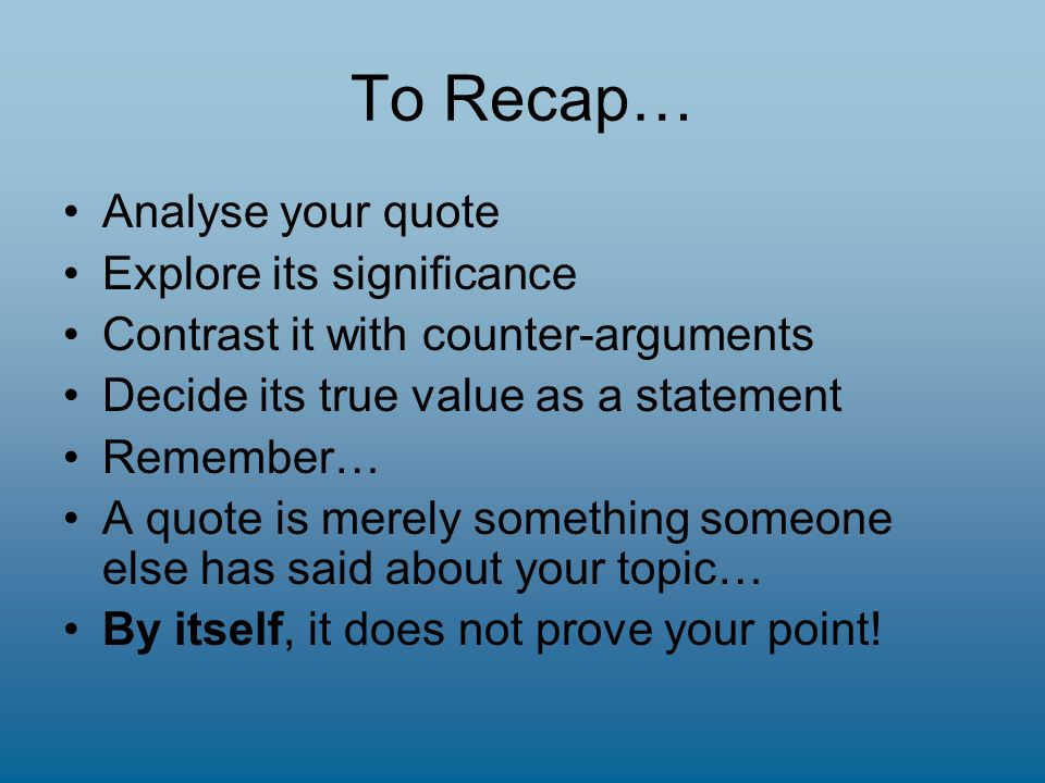 To Recap… Analyse your quote Explore its significance Contrast it with counter-arguments Decide its true value as a statement Remember… A quote is merely something someone else has said about your topic… By itself, it does not prove your point!