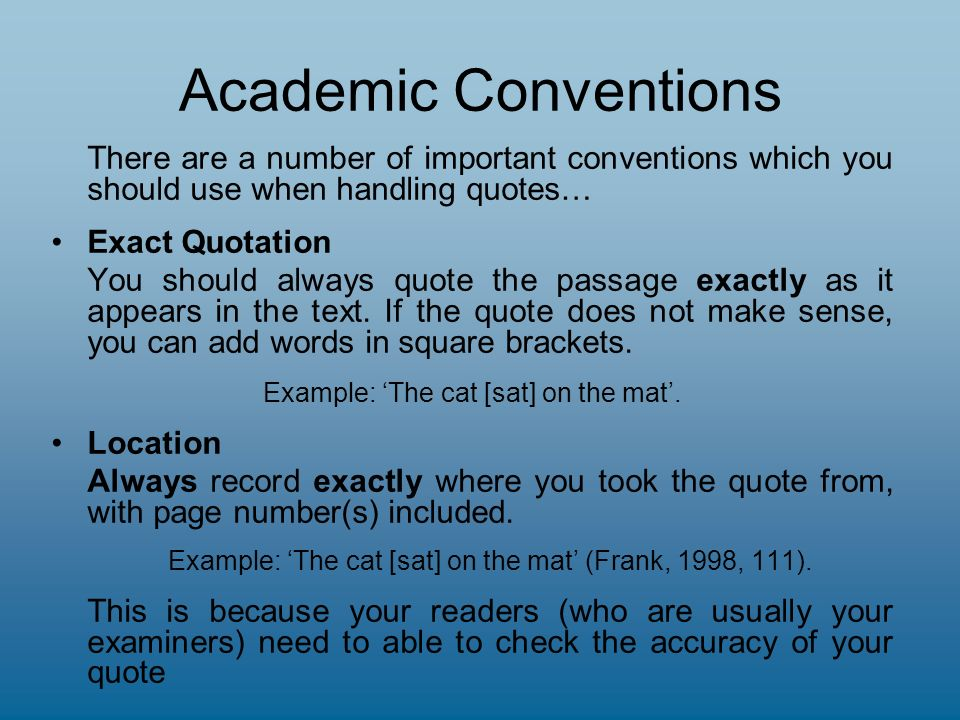 Academic Conventions There are a number of important conventions which you should use when handling quotes… Exact Quotation You should always quote the passage exactly as it appears in the text.