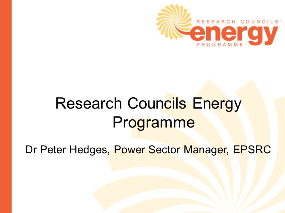Research Councils Energy Programme Dr Peter Hedges, Power Sector Manager, EPSRC