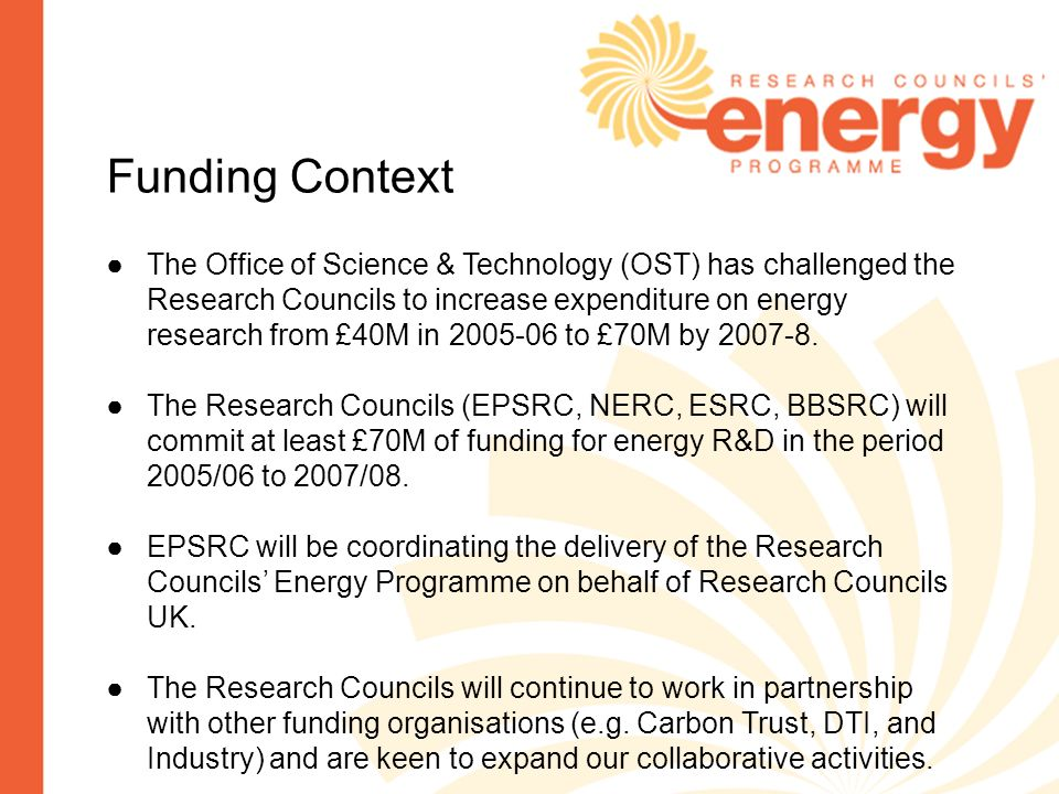 Funding Context The Office of Science & Technology (OST) has challenged the Research Councils to increase expenditure on energy research from £40M in to £70M by