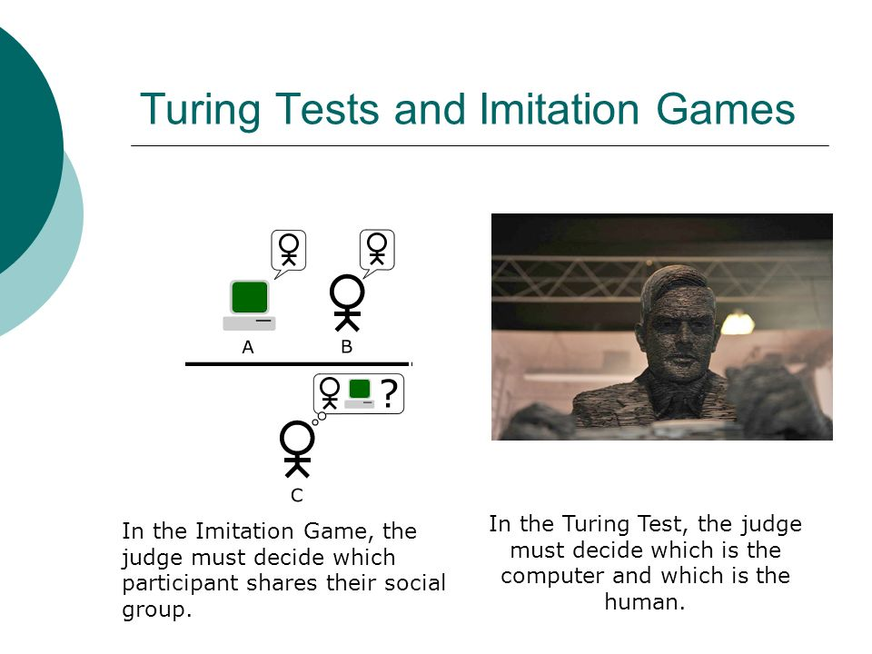 Turing Tests and Imitation Games In the Turing Test, the judge must decide which is the computer and which is the human.