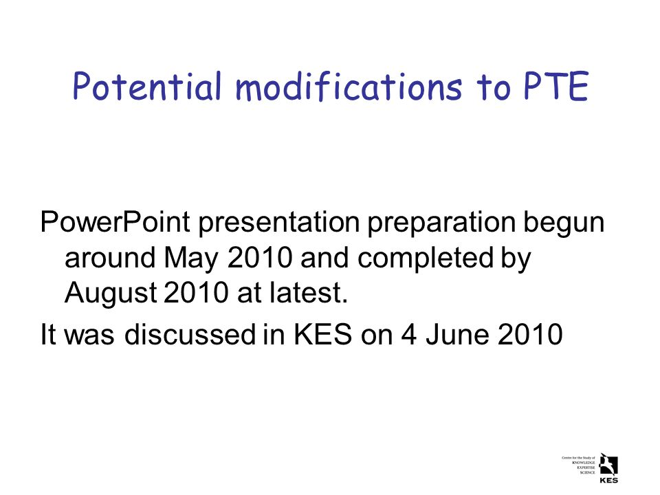 Potential modifications to PTE PowerPoint presentation preparation begun around May 2010 and completed by August 2010 at latest.