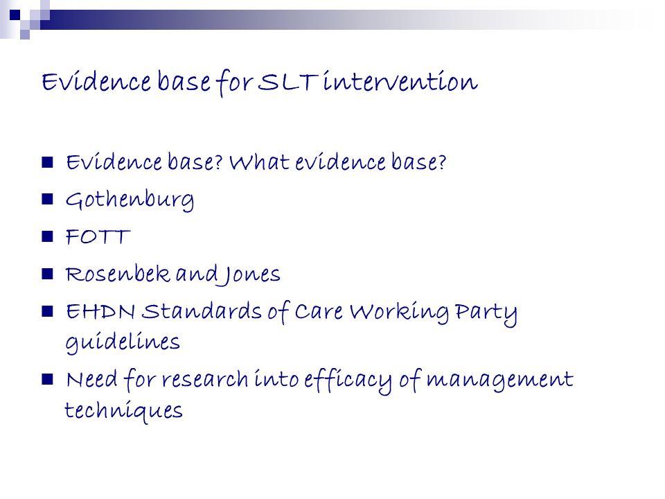 Evidence base for SLT intervention Evidence base? What evidence base? Gothenburg FOTT Rosenbek and Jones EHDN Standards of Care Working Party guidelin