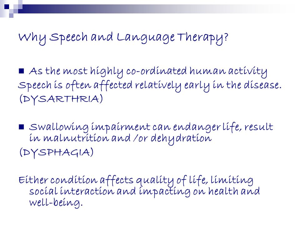 Why Speech and Language Therapy? As the most highly co-ordinated human activity Speech is often affected relatively early in the disease. (DYSARTHRIA)