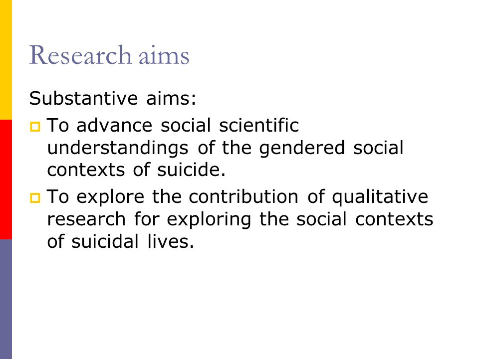 Research aims Substantive aims: To advance social scientific understandings of the gendered social contexts of suicide.