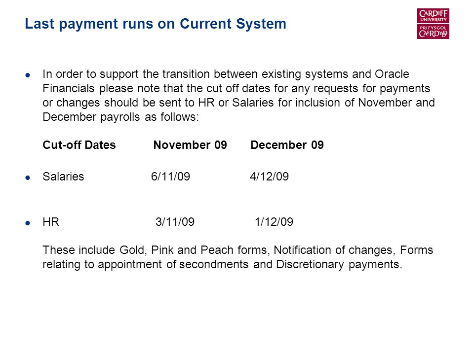 Last payment runs on Current System In order to support the transition between existing systems and Oracle Financials please note that the cut off dates for any requests for payments or changes should be sent to HR or Salaries for inclusion of November and December payrolls as follows: Cut-off Dates November 09 December 09 Salaries 6/11/09 4/12/09 HR 3/11/09 1/12/09 These include Gold, Pink and Peach forms, Notification of changes, Forms relating to appointment of secondments and Discretionary payments.