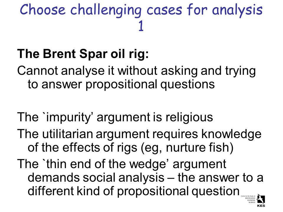 Choose challenging cases for analysis 1 The Brent Spar oil rig: Cannot analyse it without asking and trying to answer propositional questions The `imp