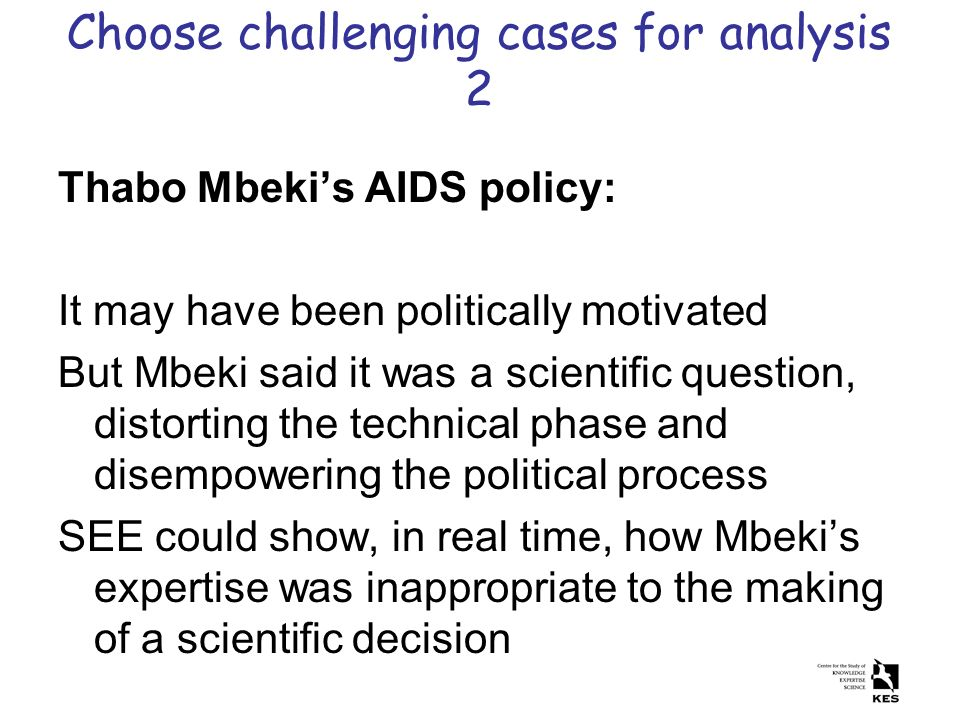 Choose challenging cases for analysis 2 Thabo Mbekis AIDS policy: It may have been politically motivated But Mbeki said it was a scientific question,
