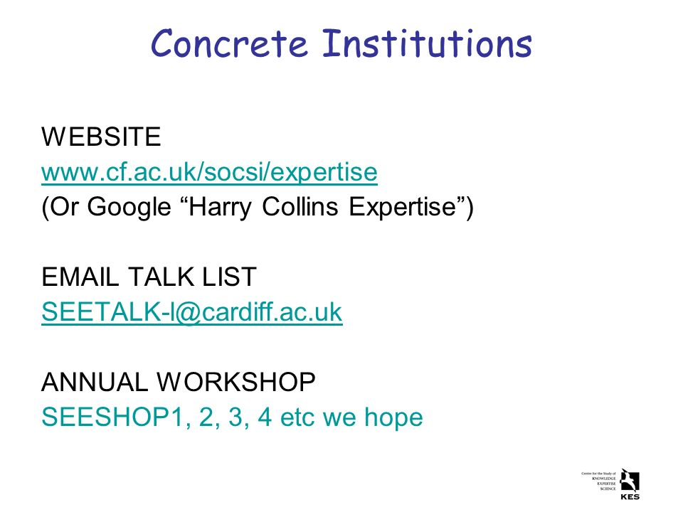 Concrete Institutions WEBSITE www.cf.ac.uk/socsi/expertise (Or Google Harry Collins Expertise) EMAIL TALK LIST SEETALK-l@cardiff.ac.uk ANNUAL WORKSHOP
