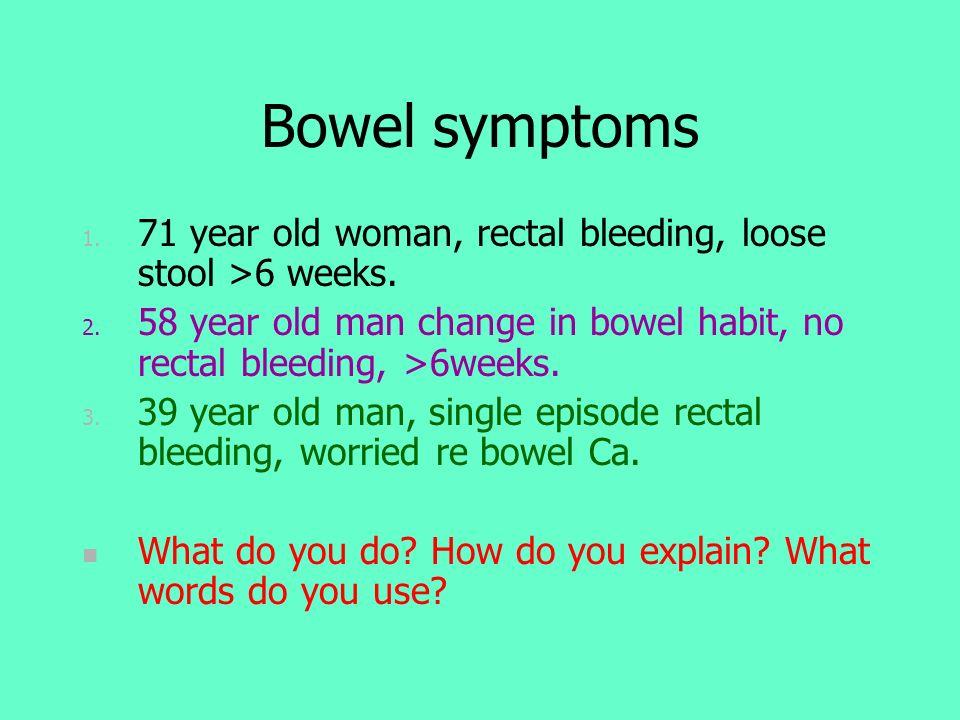 Bowel symptoms 1. 71 year old woman, rectal bleeding, loose stool >6 weeks. 2. 58 year old man change in bowel habit, no rectal bleeding, >6weeks. 3.