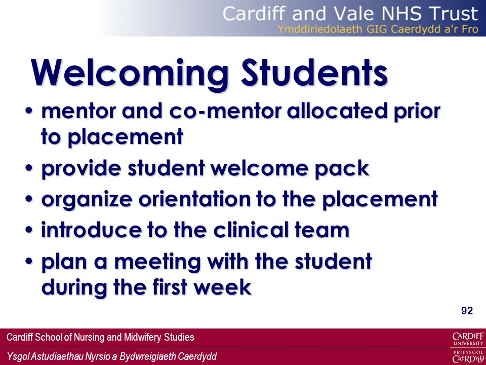 Cardiff School of Nursing and Midwifery Studies Ysgol Astudiaethau Nyrsio a Bydwreigiaeth Caerdydd 92 Welcoming Students mentor and co-mentor allocated prior to placement mentor and co-mentor allocated prior to placement provide student welcome pack provide student welcome pack organize orientation to the placement organize orientation to the placement introduce to the clinical team introduce to the clinical team plan a meeting with the student during the first week plan a meeting with the student during the first week