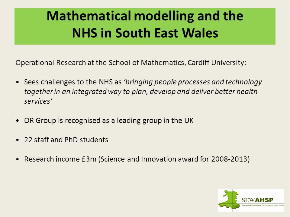 Mathematical modelling and the NHS in South East Wales Operational Research at the School of Mathematics, Cardiff University: Sees challenges to the NHS as bringing people processes and technology together in an integrated way to plan, develop and deliver better health services OR Group is recognised as a leading group in the UK 22 staff and PhD students Research income £3m (Science and Innovation award for 2008-2013)