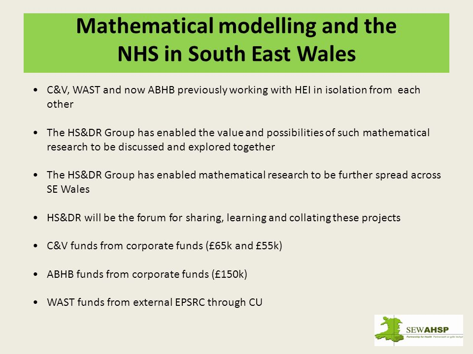 Mathematical modelling and the NHS in South East Wales C&V, WAST and now ABHB previously working with HEI in isolation from each other The HS&DR Group has enabled the value and possibilities of such mathematical research to be discussed and explored together The HS&DR Group has enabled mathematical research to be further spread across SE Wales HS&DR will be the forum for sharing, learning and collating these projects C&V funds from corporate funds (£65k and £55k) ABHB funds from corporate funds (£150k) WAST funds from external EPSRC through CU