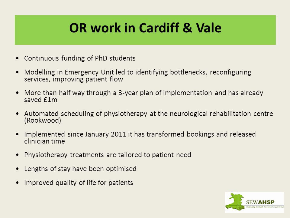 OR work in Cardiff & Vale Continuous funding of PhD students Modelling in Emergency Unit led to identifying bottlenecks, reconfiguring services, improving patient flow More than half way through a 3-year plan of implementation and has already saved £1m Automated scheduling of physiotherapy at the neurological rehabilitation centre (Rookwood) Implemented since January 2011 it has transformed bookings and released clinician time Physiotherapy treatments are tailored to patient need Lengths of stay have been optimised Improved quality of life for patients
