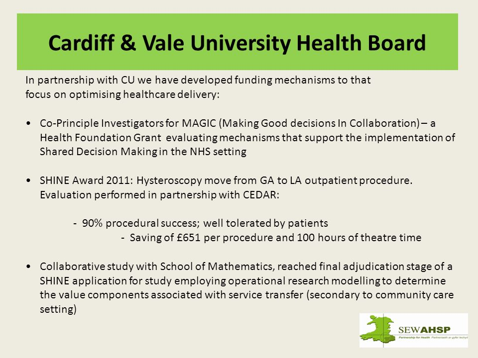 Cardiff & Vale University Health Board In partnership with CU we have developed funding mechanisms to that focus on optimising healthcare delivery: Co-Principle Investigators for MAGIC (Making Good decisions In Collaboration) – a Health Foundation Grant evaluating mechanisms that support the implementation of Shared Decision Making in the NHS setting SHINE Award 2011: Hysteroscopy move from GA to LA outpatient procedure.