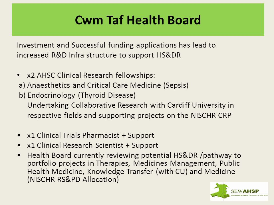 Cwm Taf Health Board Investment and Successful funding applications has lead to increased R&D Infra structure to support HS&DR x2 AHSC Clinical Research fellowships: a) Anaesthetics and Critical Care Medicine (Sepsis) b) Endocrinology (Thyroid Disease) Undertaking Collaborative Research with Cardiff University in respective fields and supporting projects on the NISCHR CRP x1 Clinical Trials Pharmacist + Support x1 Clinical Research Scientist + Support Health Board currently reviewing potential HS&DR /pathway to portfolio projects in Therapies, Medicines Management, Public Health Medicine, Knowledge Transfer (with CU) and Medicine (NISCHR RS&PD Allocation)