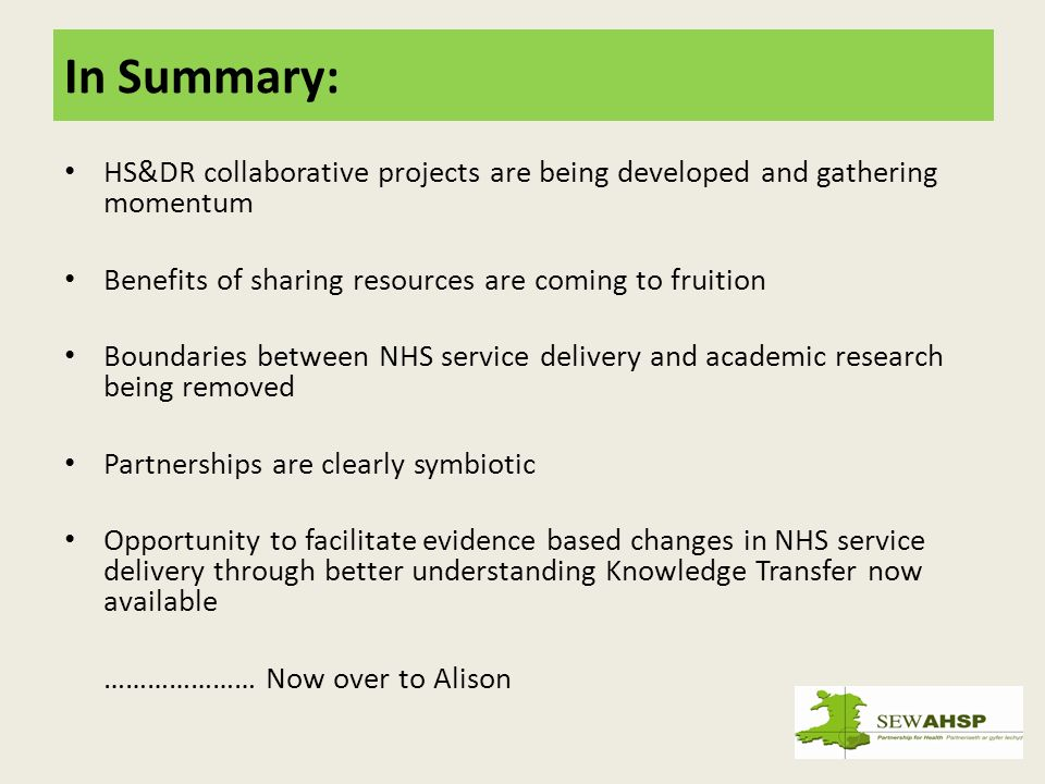 In Summary: HS&DR collaborative projects are being developed and gathering momentum Benefits of sharing resources are coming to fruition Boundaries between NHS service delivery and academic research being removed Partnerships are clearly symbiotic Opportunity to facilitate evidence based changes in NHS service delivery through better understanding Knowledge Transfer now available ………………… Now over to Alison