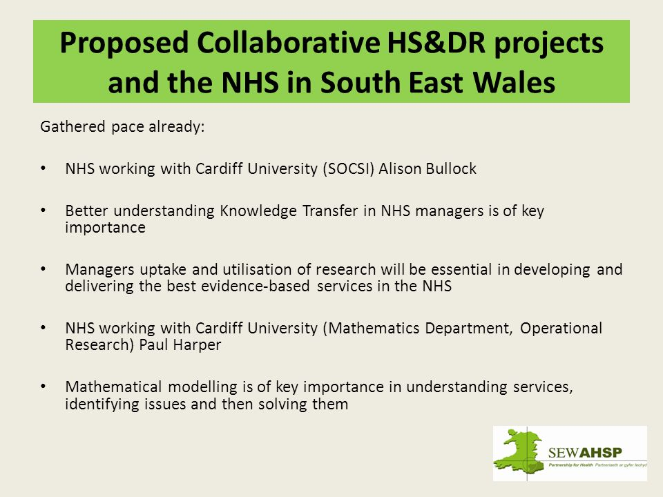Proposed Collaborative HS&DR projects and the NHS in South East Wales Gathered pace already: NHS working with Cardiff University (SOCSI) Alison Bullock Better understanding Knowledge Transfer in NHS managers is of key importance Managers uptake and utilisation of research will be essential in developing and delivering the best evidence-based services in the NHS NHS working with Cardiff University (Mathematics Department, Operational Research) Paul Harper Mathematical modelling is of key importance in understanding services, identifying issues and then solving them