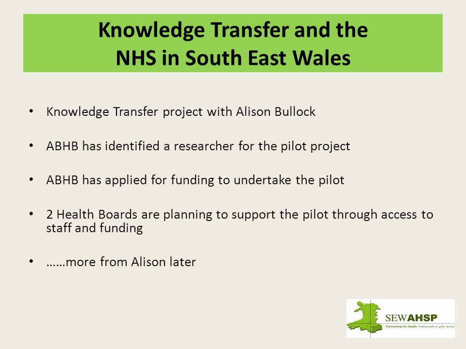 Knowledge Transfer and the NHS in South East Wales Knowledge Transfer project with Alison Bullock ABHB has identified a researcher for the pilot project ABHB has applied for funding to undertake the pilot 2 Health Boards are planning to support the pilot through access to staff and funding ……more from Alison later
