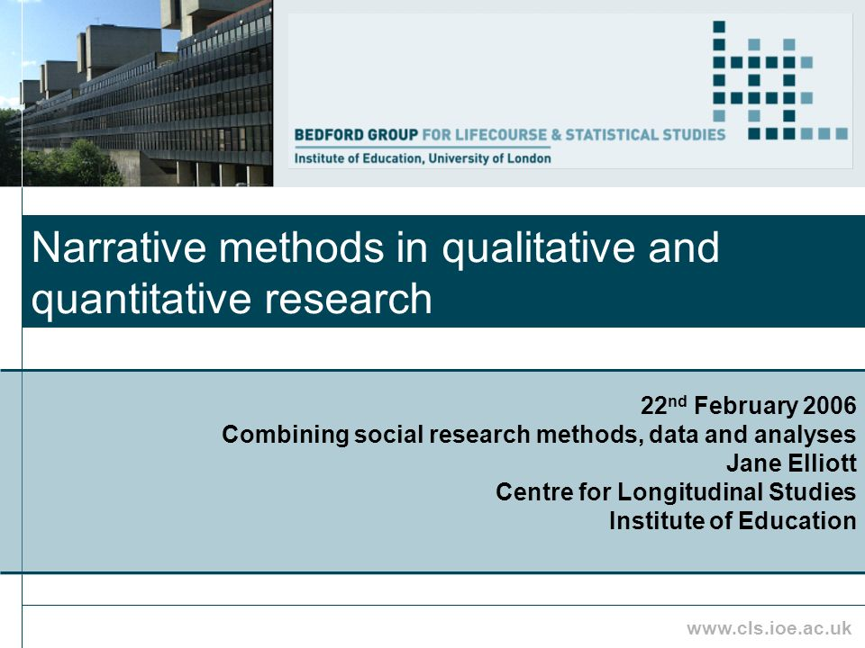 www.cls.ioe.ac.uk Narrative methods in qualitative and quantitative research 22 nd February 2006 Combining social research methods, data and analyses Jane Elliott Centre for Longitudinal Studies Institute of Education