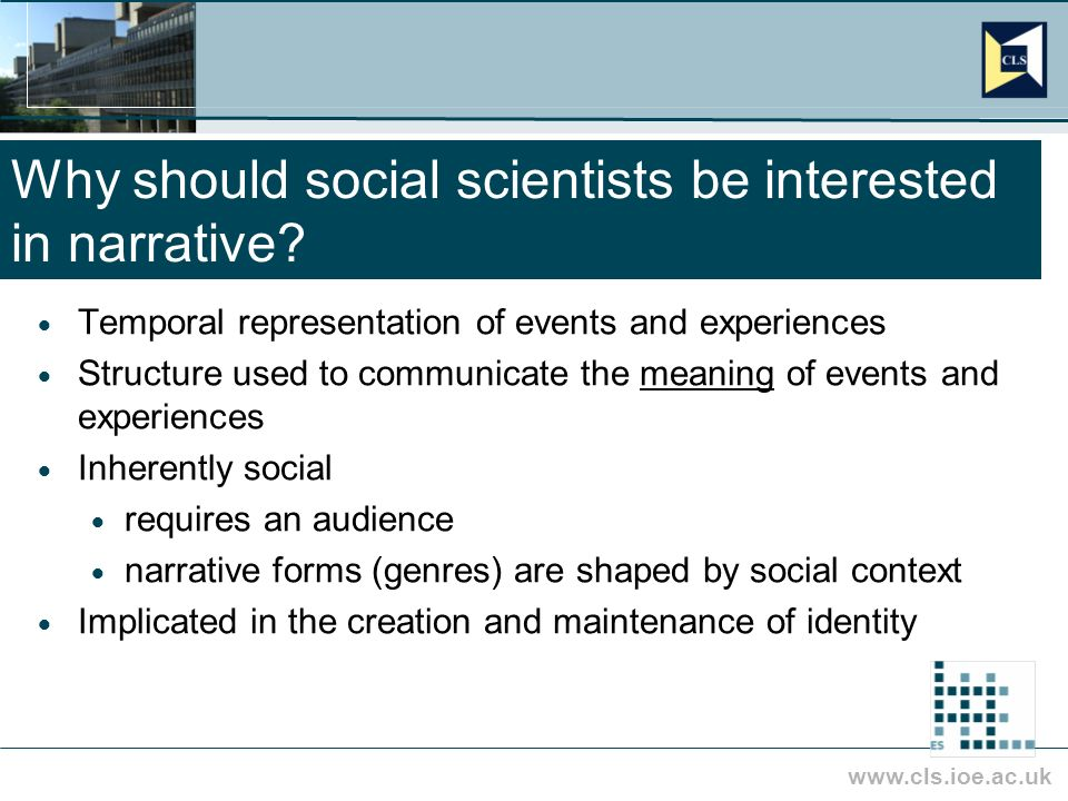 www.cls.ioe.ac.uk Why should social scientists be interested in narrative? Temporal representation of events and experiences Structure used to communi