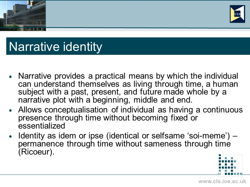 www.cls.ioe.ac.uk Narrative identity Narrative provides a practical means by which the individual can understand themselves as living through time, a human subject with a past, present, and future made whole by a narrative plot with a beginning, middle and end.
