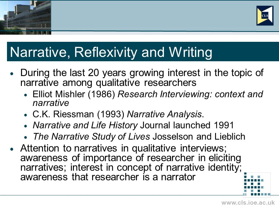 www.cls.ioe.ac.uk Narrative, Reflexivity and Writing During the last 20 years growing interest in the topic of narrative among qualitative researchers Elliot Mishler (1986) Research Interviewing: context and narrative C.K.