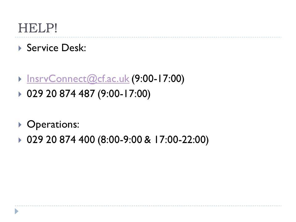 HELP! Service Desk: InsrvConnect@cf.ac.uk (9:00-17:00) InsrvConnect@cf.ac.uk 029 20 874 487 (9:00-17:00) Operations: 029 20 874 400 (8:00-9:00 & 17:00