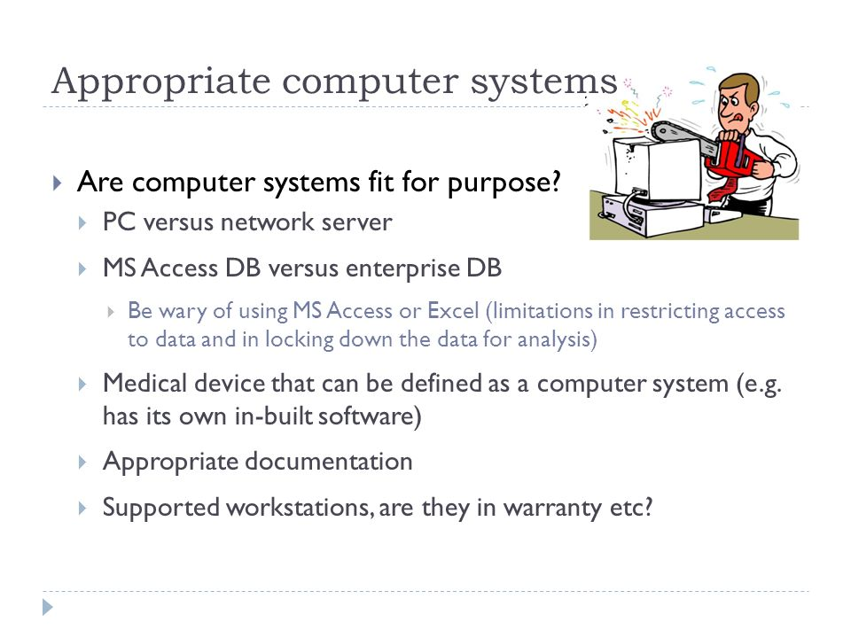 Appropriate computer systems Are computer systems fit for purpose? PC versus network server MS Access DB versus enterprise DB Be wary of using MS Acce