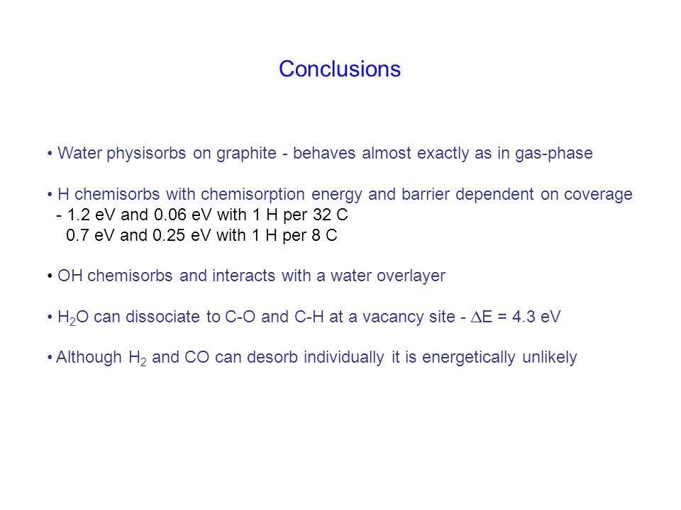 Conclusions Water physisorbs on graphite - behaves almost exactly as in gas-phase H chemisorbs with chemisorption energy and barrier dependent on cove