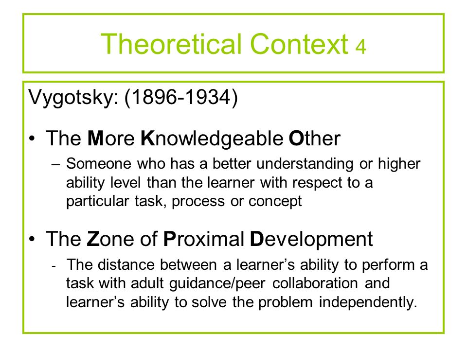 Theoretical Context 4 Vygotsky: (1896-1934) The More Knowledgeable Other –Someone who has a better understanding or higher ability level than the lear