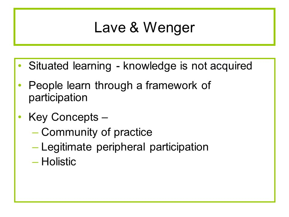 Lave & Wenger Situated learning - knowledge is not acquired People learn through a framework of participation Key Concepts – –Community of practice –L