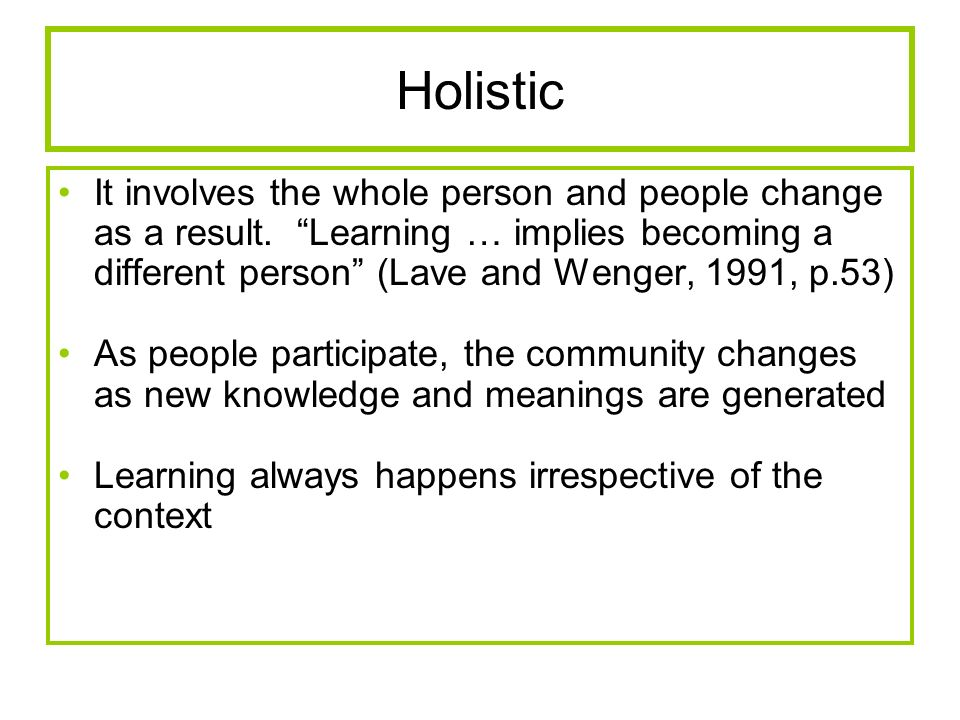 Holistic It involves the whole person and people change as a result. Learning … implies becoming a different person (Lave and Wenger, 1991, p.53) As p