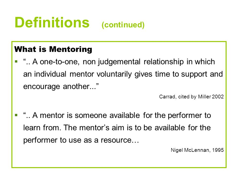 Definitions (continued) What is Mentoring.. A one-to-one, non judgemental relationship in which an individual mentor voluntarily gives time to support