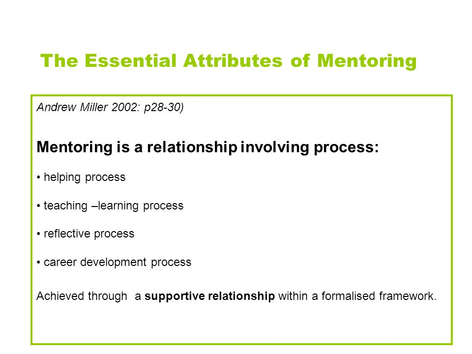 Andrew Miller 2002: p28-30) Mentoring is a relationship involving process: helping process teaching –learning process reflective process career develo