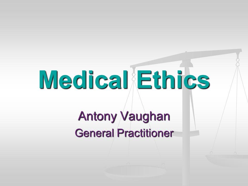 Medical Ethics Antony Vaughan General Practitioner