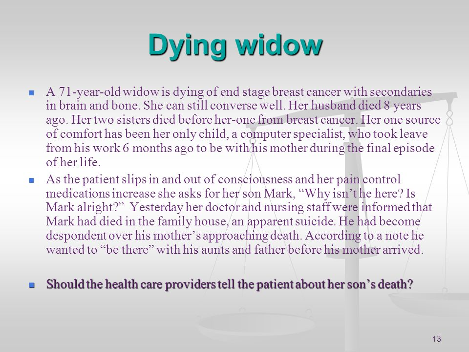 13 Dying widow A 71-year-old widow is dying of end stage breast cancer with secondaries in brain and bone. She can still converse well. Her husband di