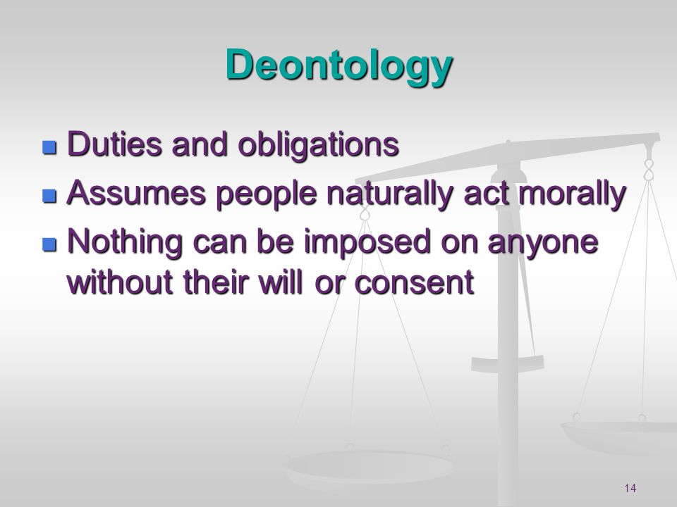 14 Deontology Duties and obligations Duties and obligations Assumes people naturally act morally Assumes people naturally act morally Nothing can be i