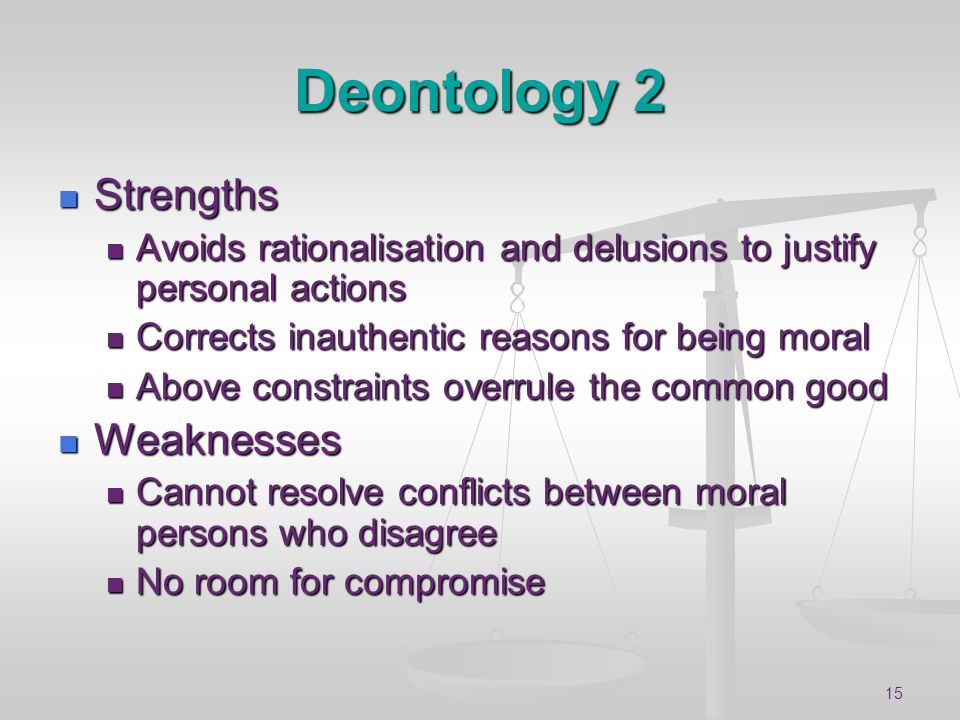 15 Deontology 2 Strengths Strengths Avoids rationalisation and delusions to justify personal actions Avoids rationalisation and delusions to justify p