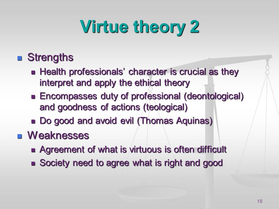18 Virtue theory 2 Strengths Strengths Health professionals character is crucial as they interpret and apply the ethical theory Health professionals c