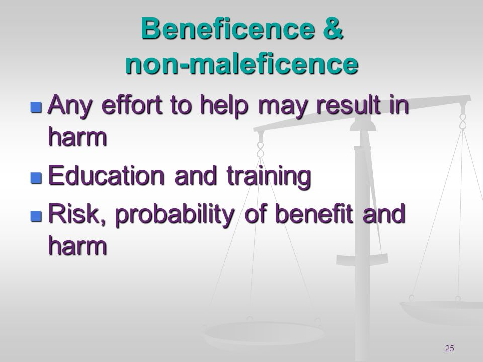 25 Beneficence & non-maleficence Any effort to help may result in harm Any effort to help may result in harm Education and training Education and trai