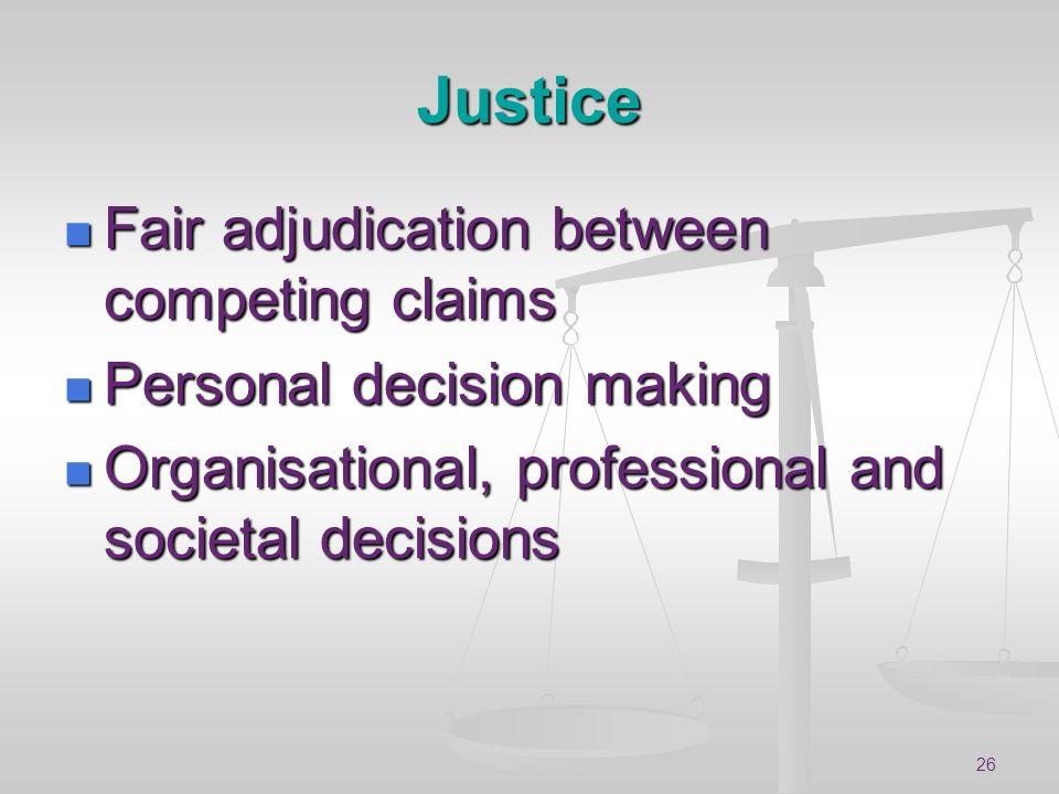 26 Justice Fair adjudication between competing claims Fair adjudication between competing claims Personal decision making Personal decision making Org