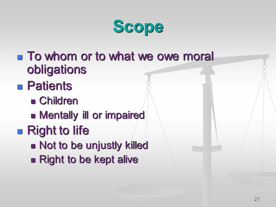 27 Scope To whom or to what we owe moral obligations To whom or to what we owe moral obligations Patients Patients Children Children Mentally ill or i