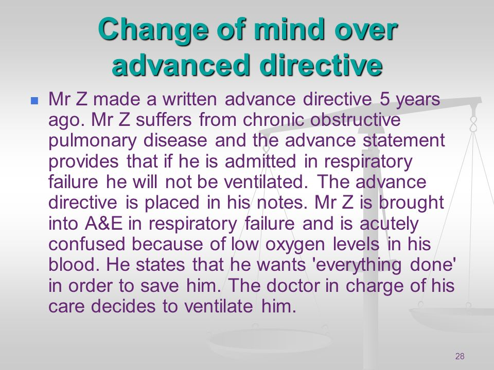 28 Change of mind over advanced directive Mr Z made a written advance directive 5 years ago. Mr Z suffers from chronic obstructive pulmonary disease a