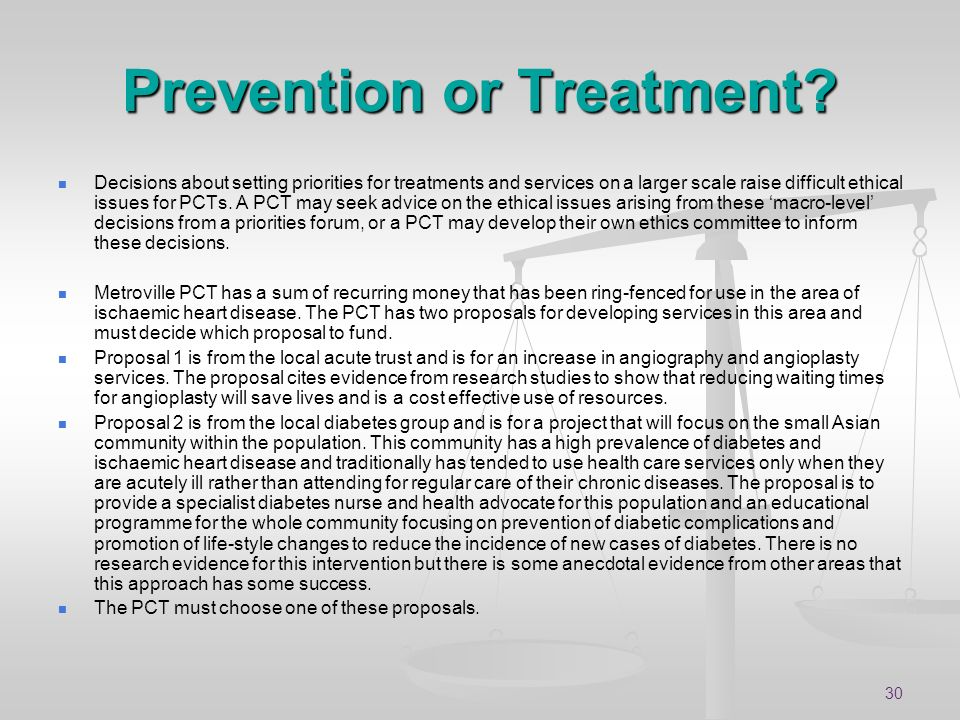 30 Prevention or Treatment? Decisions about setting priorities for treatments and services on a larger scale raise difficult ethical issues for PCTs.