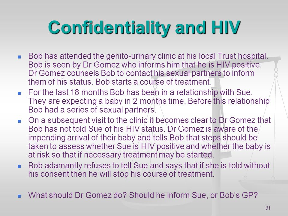 31 Confidentiality and HIV Bob has attended the genito-urinary clinic at his local Trust hospital. Bob is seen by Dr Gomez who informs him that he is