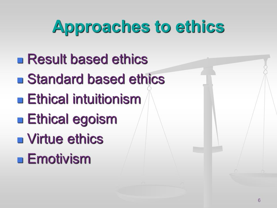 6 Approaches to ethics Result based ethics Result based ethics Standard based ethics Standard based ethics Ethical intuitionism Ethical intuitionism E