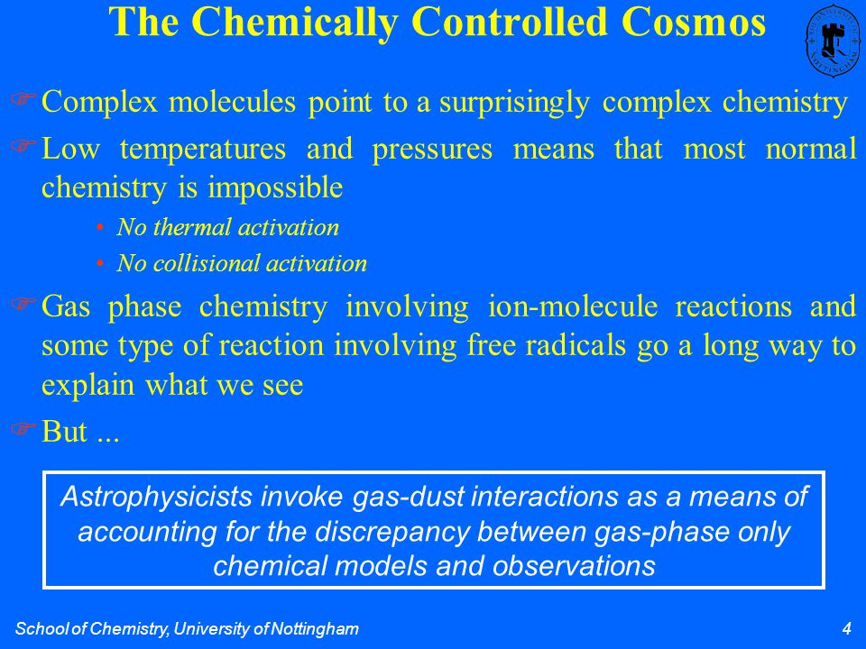 School of Chemistry, University of Nottingham 4 The Chemically Controlled Cosmos Complex molecules point to a surprisingly complex chemistry Low temperatures and pressures means that most normal chemistry is impossible No thermal activation No collisional activation Gas phase chemistry involving ion-molecule reactions and some type of reaction involving free radicals go a long way to explain what we see But...